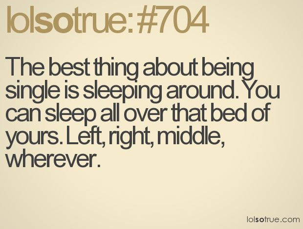 The best thing about being single is sleeping around. You can sleep all over that bed of yours. Left, right, middle, wherever