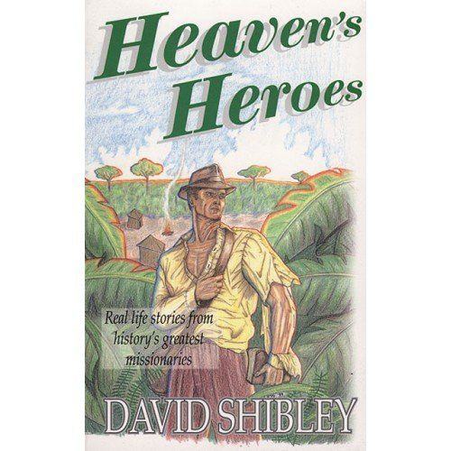 Heaven's Heroes: Real Life Stories from History's Greatest Missionaries by David Shibley