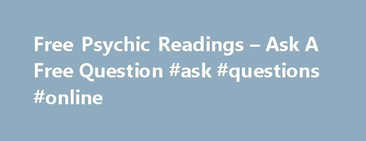 Free Psychic Readings – Ask A Free Question #ask #questions #online http://ask.remmont.com/free-psychic-readings-ask-a-free-question-ask-questions-online/  #ask a psychic # Free Psychic Readings Go ahead – ask a question! What question would you ask, right this moment, if you could get an honest answer? Maybe it would be career-related, or perhaps it would be a question…Continue Reading