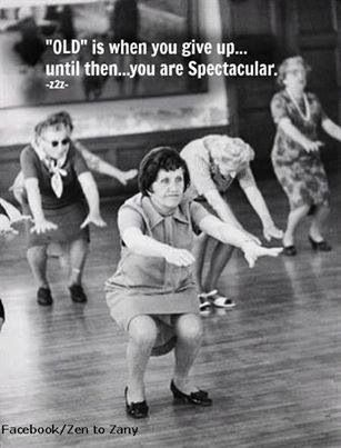 """OLD"" is when you give up.... until then... you are Spectacular.  TRUE !"