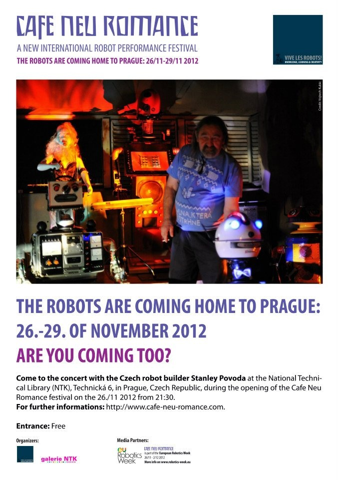 "The Robots are coming home to Prague 26. - 29. of November 2012. Are you coming too?    Come to the concert with Stanley Povoda and his robot band during the ""Czech robot evening"" at the Cafe Neu Romance festival on the 26. of November at the National Technical Library in Prague.    For further informations on the first editon of the new international robot performance festival in Prague, Czech Republic, please visit our web-site: http://cafe-neu-romance.com/"