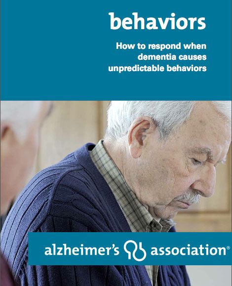 BEHAVIORS and DEMENTIA. How to respond when dementia causes unpredictable behaviors. Handout from the Alzheimer's Association and very good reading.