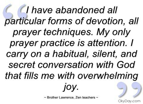 I Have Abandoned all Particular Forms of Devotion, all Prayer Techniques. My Only Prayer Practice is Attention. I Carry on a Habitual, silent, and Secret Conversation with GOD that fills me with Overwhelming Joy. #Brother Lawrence