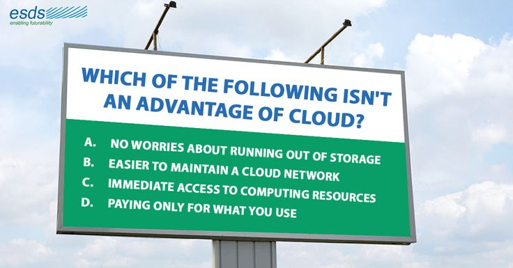 Which of the following isn't an Advantage of #Cloud? A. No worries about running out of #storage B. Easier to maintain a cloud network C. Immediate access to #computing resources D. Paying only for what you use
