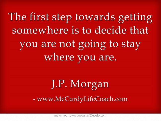 www.McCurdyLifeCoach.com The first step towards getting somewhere is to decide that you are not going to stay where you are. J.P. Morgan