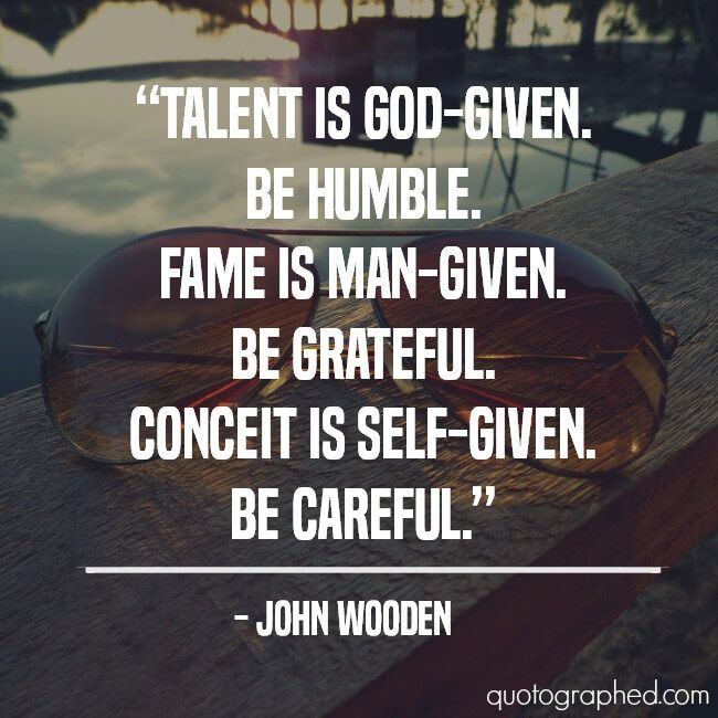 """A Quote about Humility by John Wooden - """"Talent is god-given. Be humble. Fame is man-given. Be grateful. Conceit is self-given. Be careful."""""""