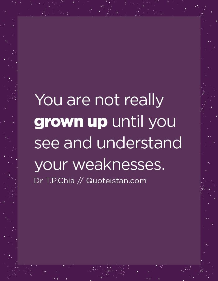 You are not really grown up until you see and understand your weaknesses.