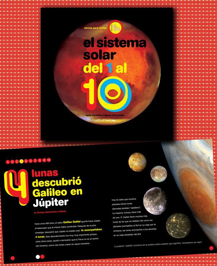 EL SISTEMA SOLAR DEL 1 AL 10. 1 estrella llamada Sol, 2 grupos de planetas separados por un cinturón de asteroides, 3 tipos de meteoritos caen sobre la Tierra, 4 lunas descubrió Galileo en Júpiter... Una propuesta sencilla y atractiva que permite saber de qué está hecho el Sol, para qué sirve una estación espacial y muchas curiosidades del vecindario planetario.   Serie: Ciencia para contar. Autores: Carla Baredes e Ileana Lotersztain.  Edad recomendada: a partir de 5 años