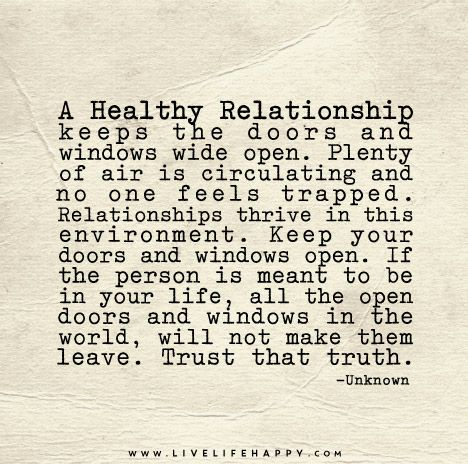 A healthy relationship keeps the doors and windows wide open. Plenty of air is circulating and no one feels trapped. Relationships thrive in this environment. Keep your doors and windows open. If the person is meant to be in your life, all the open doors and windows in the world, will not make them leave.