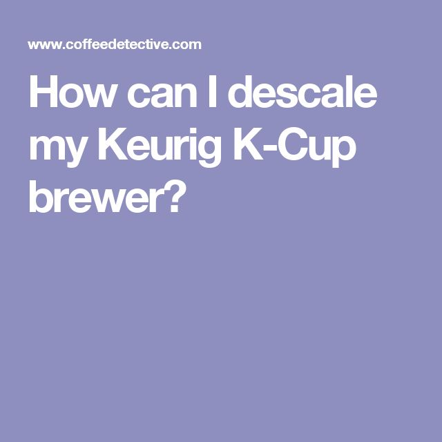 How can I descale my Keurig K-Cup brewer?