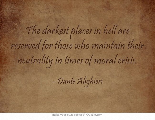 The darkest places in hell are reserved for those who maintain their neutrality in times of moral crisis. Dante Alighieri #Italian #quotes #inspirational