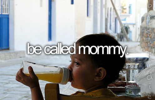 """Be called mommy.""  I love this so much more than ""have a child,"" since I may adopt."