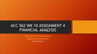 ACC 562 WK 10 ASSIGNMENT 4 FINANCIAL ANALYSIS