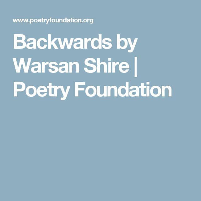 Backwards by Warsan Shire   Poetry Foundation