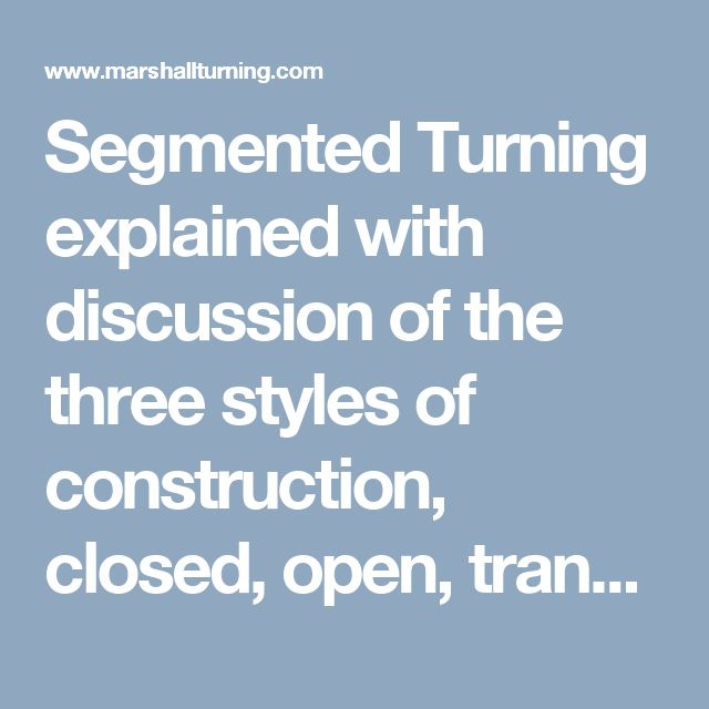 Segmented Turning explained with discussion of the three styles of construction, closed, open, transitional.  - Artistic Woodturnings