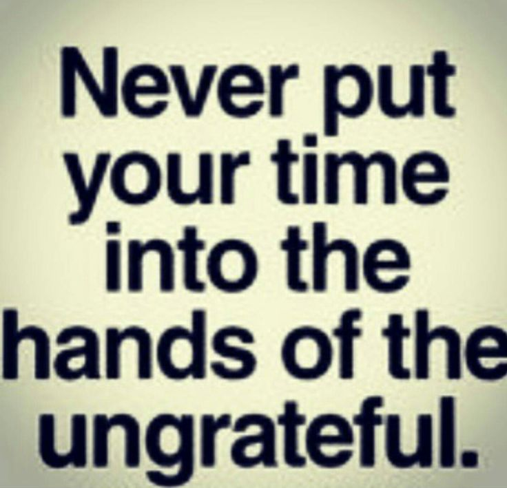 Bible Quotes Ungratefulness: Never Put Your Time Into The Hands Of The Ungrateful! Time