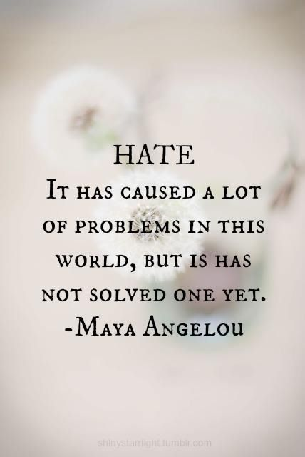 """Hate. It has caused a lot of problems in the world, but it has not solved one yet."" - Maya Angelou"