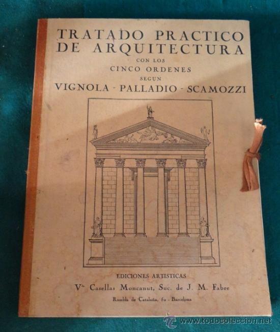 TRATADO PRÁCTICO DE ARQUITECTURA CON LOS 5 ÓRDENES SEGÚN VIGNOLA PALLADIO SCAMOZZI (1930,S) estalcon@gmail.com
