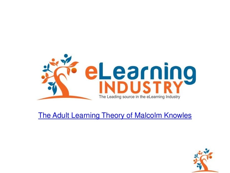 The Adult Learning Theory - Andragogy - of Malcolm Knowles - Presentation  Feel Free to Embed the Presentation at your blog, site, or course!  http://www.slideshare.net/elearningindustry/the-adult-learning-theory-andragogy-of-malcolm-knowles