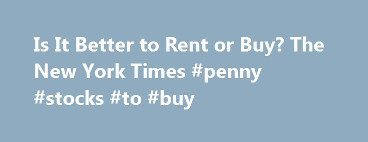 """Is It Better to Rent or Buy? The New York Times #penny #stocks #to #buy http://stock.remmont.com/is-it-better-to-rent-or-buy-the-new-york-times-penny-stocks-to-buy/  medianet_width = """"300"""";   medianet_height = """"600"""";   medianet_crid = """"926360737"""";   medianet_versionId = """"111299"""";   (function() {       var isSSL = 'https:' == document.location.protocol;       var mnSrc = (isSSL ? 'https:' : 'http:') + '//contextual.media.net/nmedianet.js?cid=8CUFDP85S' + (isSSL ? '&https=1' : '')…"""