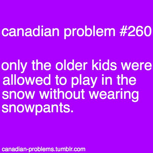 Then when you were older, you would ply i the snow without snow pants and smell like a wet dog for the rest of the day...