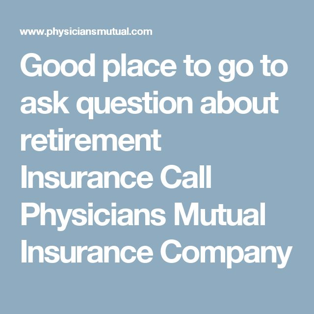 Good place to go to ask question about retirement Insurance Call Physicians Mutual Insurance Company