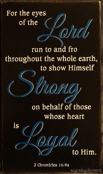"""2 Chronicles 16:9a """"For the eyes of the Lord range throughout the earth to strengthen those whose hearts are fully committed to him."""""""
