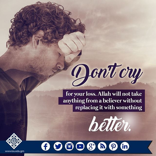 Don't cry for your loss. Allah won't take anything from a believer without replacing it with something better. Allah said in the Qur'aan, Perhaps you may dislike something which is good for you, and like something which is bad for you. Allah knows and yo