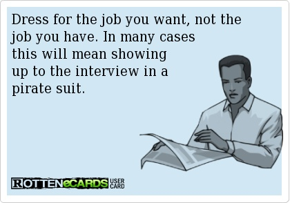 Dress for the job you want, not the job you have. In many cases   this will mean showing   up to the interview in a   pirate suit.