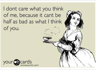 I don't care what you think of me, because it can't be half as bad as what I think of you.