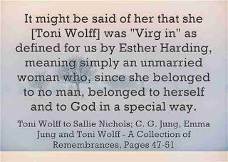 """It might be said of her that she [Toni Wolff] was """"Virgin"""" as defined for us by Esther Harding, meaning simply an unmarried woman who, since she belonged to no man, belonged to herself and to God in a special way. Toni Wolff to Sallie Nichols; C. G. Jung, Emma Jung and Toni Wolff - A Collection of Remembrances, Pages 47-51"""