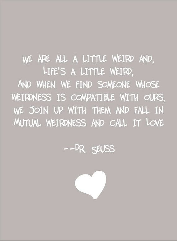 """We are all a little weird and, life's a little weird, and when we find someone whose weirdness is compatible with ours, we join up with them and fall in mutual weirdness and call it love"" ~ Dr. Seuss"