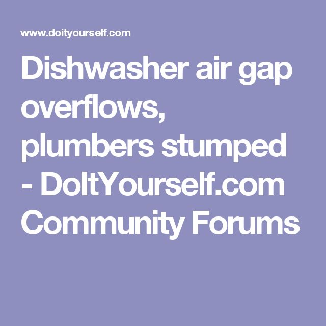 Dishwasher air gap overflows, plumbers stumped - DoItYourself.com Community Forums