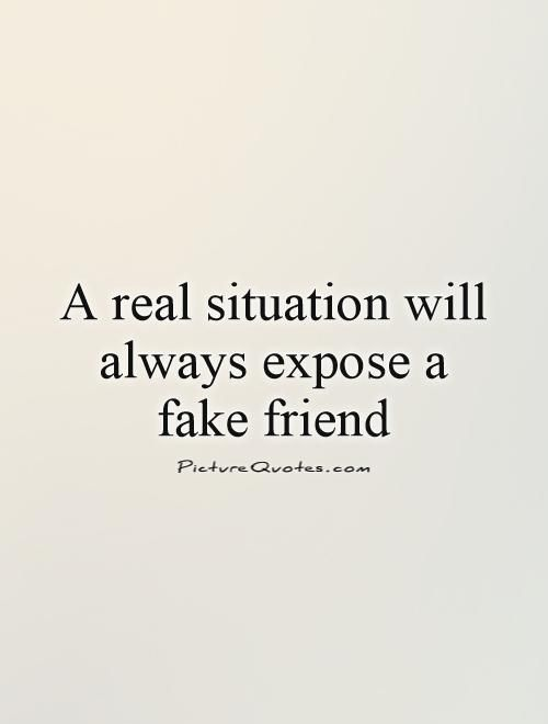 A real situation will always expose a fake friend. Picture Quotes.