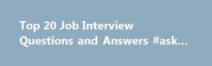 Top 20 Job Interview Questions and Answers #ask #maps http://ask.remmont.com/top-20-job-interview-questions-and-answers-ask-maps/  #commonly asked interview questions # Top 20 Job Interview Questions and Answers By Alison Doyle. Job Searching Expert Welcome to About.com Job Search, led by Alison Doyle. Alison has been the job search expert for About.com since 1998. Alison Doyle…Continue Reading