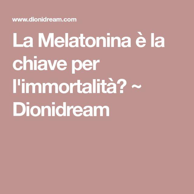 La Melatonina è la chiave per l'immortalità? ~ Dionidream