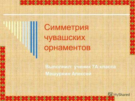 Симметрия чувашских орнаментов Выполнил: ученик 7А класса Машуркин Алексей.