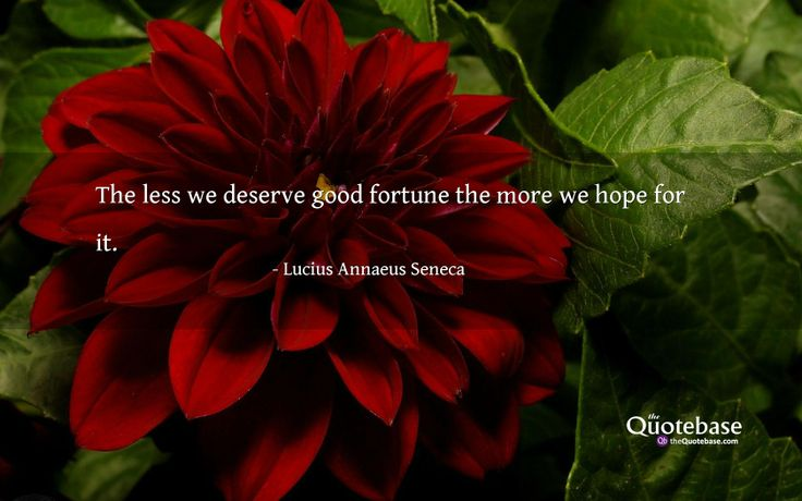 The less we deserve good fortune the more we hope for it.