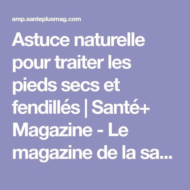 Astuce naturelle pour traiter les pieds secs et fendillés | Santé+ Magazine - Le magazine de la santé naturelle
