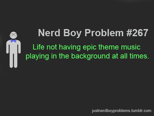 """Submitted by tythegreat11   """"Life not having epic theme music playing in the background at all times."""""""
