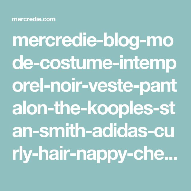 mercredie-blog-mode-costume-intemporel-noir-veste-pantalon-the-kooples-stan-smith-adidas-curly-hair-nappy-cheveux-afro-frises-naturels-collier-apoi-jardins-babylone-chanel-oy-bag-sac-medium-chevron   mercredie