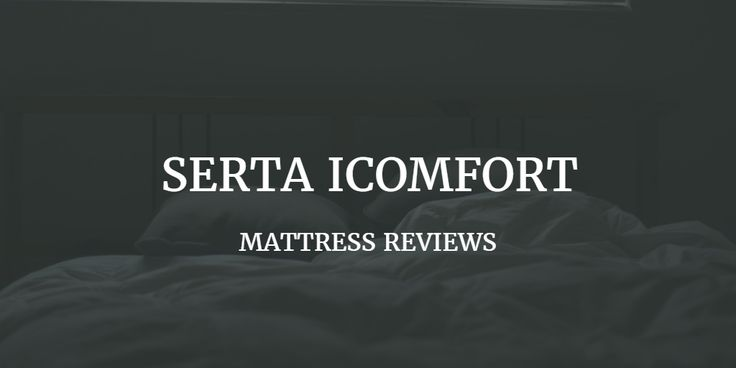 Serta Icomfort Mattress Review. Is it safe? Pros and cons. Company reputation