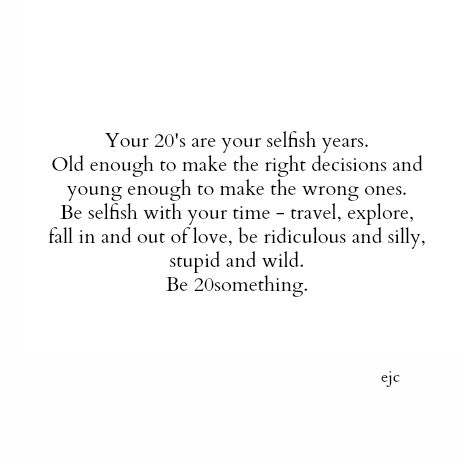 Live your 20's the way you are supposed to. Be 20 something.