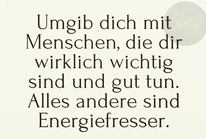 Jetzt mal ein Post auf Deutsch.  Grossartige Dinge brauchen etwas Zeit.  Sei geduldig mit Dir.  Du bist auf dem Weg.  ... ENG= Surround yourself with people who are really important to you and doing well. All others are just people who steal your energy.  ... Regards KM