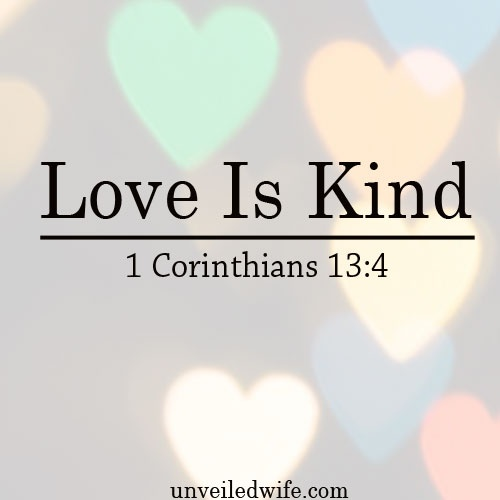 """What Is Love Series – Part 2 – Love Is Kind --- """"4Love is patient,love is kind. It does not envy, it does not boast, it is not proud.5It does not dishonor others, it is not self-seeking,it is not easily angered,it keeps no record of wrongs.6… Read More Here http://unveiledwife.com/what-is-love-series-part-2-love-is-kind/"""