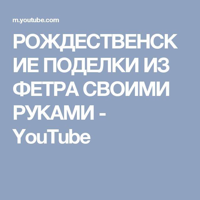РОЖДЕСТВЕНСКИЕ ПОДЕЛКИ ИЗ ФЕТРА СВОИМИ РУКАМИ - YouTube
