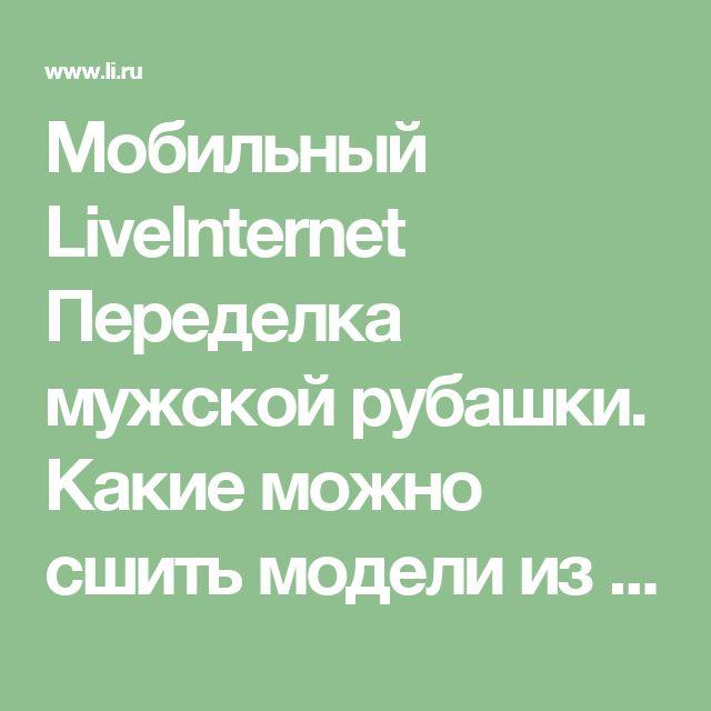 Мобильный LiveInternet Переделка мужской рубашки. Какие можно сшить модели из мужской рубашки? | САВЕЛИЧ - САВЕЛИЧ |