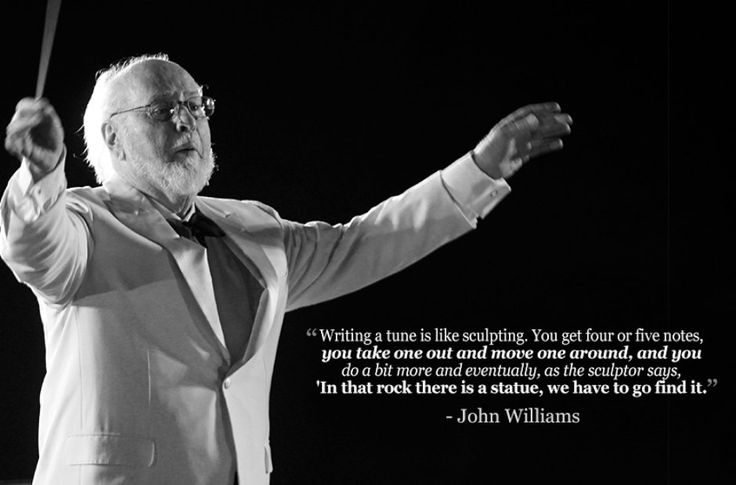 """Writing a tune is like sculpting. You get four or five notes, you take one out and move one around, and you do a bit more and eventually, as the sculptor says, 'In that rock there is a statue, we have to go find it.'"" John Williams"