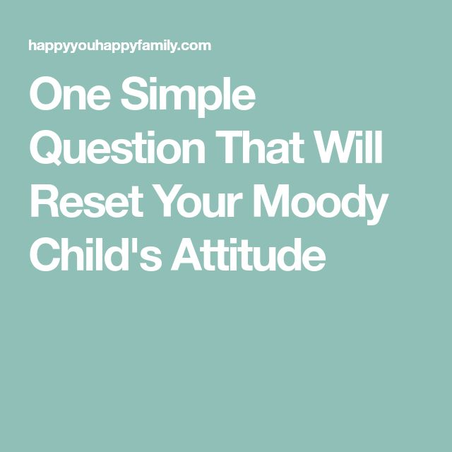One Simple Question That Will Reset Your Moody Child's Attitude