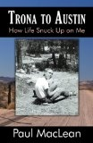 Trona to Austin by Paul MacLean. Desert sands smoothed Paul s way into an unplanned life. His latching onto a sweetheart, plunging into college and raising a family en route to unexpected mid-life renewal is told with humor and grace.